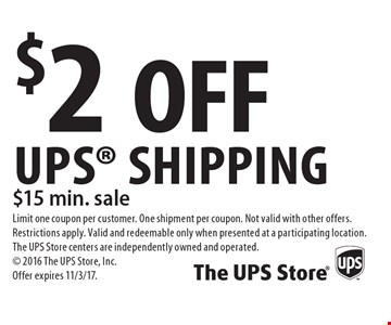$2 OFF UPS Shipping $15 min. sale. Limit one coupon per customer. One shipment per coupon. Not valid with other offers. Restrictions apply. Valid and redeemable only when presented at a participating location. The UPS Store centers are independently owned and operated. 2016 The UPS Store, Inc. Offer expires 11/3/17.