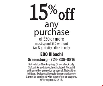 15% off any purchase of $30 or more. Must spend $30 without tax & gratuity - dine in only. Not valid on Thanksgiving. Dinner check only. Soft drinks and alcohol not included. Not valid with any other promotion or special. Not valid on holidays. Excludes all couple dinner checks only. Cannot be combined with other offers or coupons. Offer expires 12-2-16.