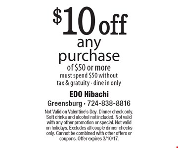 $10 off any purchase of $50 or more. Must spend $50 without tax & gratuity - dine in only. Not Valid on Valentine's Day. Dinner check only. Soft drinks and alcohol not included. Not valid with any other promotion or special. Not valid on holidays. Excludes all couple dinner checks only. Cannot be combined with other offers or coupons. Offer expires 3/10/17.