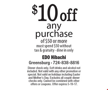 $10 off any purchase of $50 or more. Must spend $50 without tax & gratuity. Dine in only. Dinner check only. Soft drinks and alcohol not included. Not valid with any other promotion or special. Not valid on holidays including Easter and Mother's Day. Excludes all couple dinner checks only. Cannot be combined with other offers or coupons. Offer expires 5-19-17.