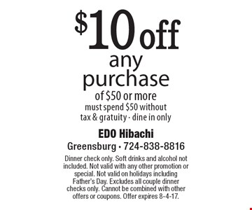 $10 off any purchase of $50 or more. Must spend $50 without tax & gratuity - dine in only. Dinner check only. Soft drinks and alcohol not included. Not valid with any other promotion or special. Not valid on holidays including Father's Day. Excludes all couple dinner checks only. Cannot be combined with other offers or coupons. Offer expires 8-4-17.