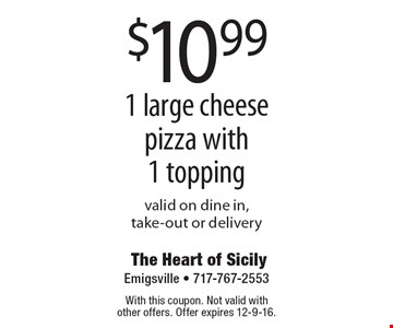$10.99 1 large cheese pizza with 1 topping. Valid on dine in, take-out or delivery. With this coupon. Not valid with other offers. Offer expires 12-9-16.
