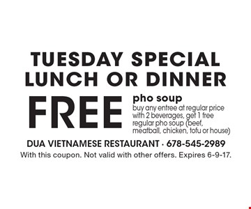 Tuesday Special - Lunch Or Dinner - Free pho soup. Buy any entree at regular price with 2 beverages, get 1 free regular pho soup (beef, meatball, chicken, tofu or house). With this coupon. Not valid with other offers. Expires 6-9-17.