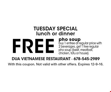 Tuesday special. Lunch or dinner. Free pho soup. Buy 1 entree at regular price with 2 beverages, get 1 free regular pho soup (beef, meatball, chicken, tofu or house). With this coupon. Not valid with other offers. Expires 12-9-16.