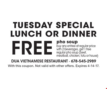 TUESDAY SPECIAL - Lunch Or Dinner - FREE pho soup when you buy any entree at regular price with 2 beverages, get 1 free regular pho soup (beef, meatball, chicken, tofu or house). With this coupon. Not valid with other offers. Expires 4-14-17.