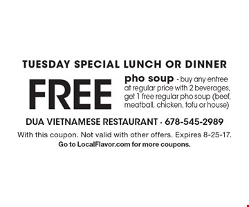 TUESDAY SPECIAL LUNCH OR DINNER FREE pho soup - buy any entree at regular price with 2 beverages, get 1 free regular pho soup (beef, meatball, chicken, tofu or house). With this coupon. Not valid with other offers. Expires 8-25-17. Go to LocalFlavor.com for more coupons.