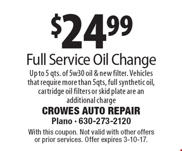 $24.99 Full Service Oil Change. Up to 5 qts. of 5w30 oil & new filter. Vehicles that require more than 5qts, full synthetic oil, cartridge oil filters or skid plate are an additional charge. With this coupon. Not valid with other offers or prior services. Offer expires 3-10-17.