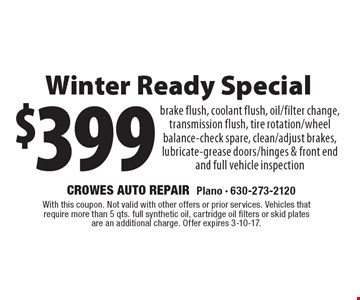 $399 Winter Ready Special. Brake flush, coolant flush, oil/filter change, transmission flush, tire rotation/wheel balance-check spare, clean/adjust brakes, lubricate-grease doors/hinges & front end and full vehicle inspection. With this coupon. Not valid with other offers or prior services. Vehicles that require more than 5 qts. full synthetic oil, cartridge oil filters or skid plates are an additional charge. Offer expires 3-10-17.