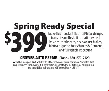 $399 Spring Ready Special brake flush, coolant flush, oil/filter change, transmission flush, tire rotation/wheel balance-check spare, clean/adjust brakes, lubricate-grease doors/hinges & front end and full vehicle inspection. With this coupon. Not valid with other offers or prior services. Vehicles that require more than 5 qts. full synthetic oil, cartridge oil filters or skid plates are an additional charge. Offer expires 4-21-17.