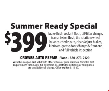 $399 Spring Ready Special brake flush, coolant flush, oil/filter change, transmission flush, tire rotation/wheel balance-check spare, clean/adjust brakes, lubricate-grease doors/hinges & front end and full vehicle inspection. With this coupon. Not valid with other offers or prior services. Vehicles that require more than 5 qts. full synthetic oil, cartridge oil filters or skid plates are an additional charge. Offer expires 8-11-17.