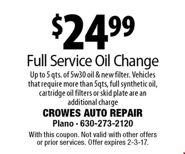 $24.99 Full Service Oil Change Up to 5 qts. of 5w30 oil & new filter. Vehicles that require more than 5qts, full synthetic oil, cartridge oil filters or skid plate are an additional charge. With this coupon. Not valid with other offers or prior services. Offer expires 2-3-17.