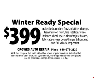 Winter Ready Special $399 brake flush, coolant flush, oil/filter change, transmission flush, tire rotation/wheel balance-check spare, clean/adjust brakes, lubricate-grease doors/hinges & front end and full vehicle inspection. With this coupon. Not valid with other offers or prior services. Vehicles that require more than 5 qts. full synthetic oil, cartridge oil filters or skid plates are an additional charge. Offer expires 2-3-17.
