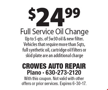 $24.99 Full Service Oil Change. Up to 5 qts. of 5w30 oil & new filter. Vehicles that require more than 5 qts. full synthetic oil, cartridge oil filters or skid plate are an additional charge. With this coupon. Not valid with other offers or prior services. Expires 6-30-17.