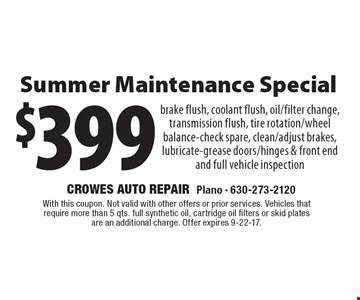 $399 Summer Maintenance Special brake flush, coolant flush, oil/filter change, transmission flush, tire rotation/wheel balance-check spare, clean/adjust brakes, lubricate-grease doors/hinges & front end and full vehicle inspection. With this coupon. Not valid with other offers or prior services. Vehicles that require more than 5 qts. full synthetic oil, cartridge oil filters or skid plates are an additional charge. Offer expires 9-22-17.