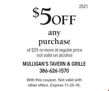 $5 off any purchase of $25 or more at regular price, not valid on alcohol. With this coupon. Not valid with other offers. Expires 11-25-16.