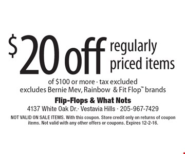 $20 off regularly priced items of $100 or more. Tax excluded. Excludes Bernie Mev, Rainbow & Fit Flop brands. Not valid on sale items. With this coupon. Store credit only on returns of coupon items. Not valid with any other offers or coupons. Expires 12-2-16.
