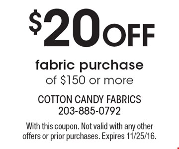 $20 Off fabric purchase of $150 or more. With this coupon. Not valid with any other offers or prior purchases. Expires 11/25/16.
