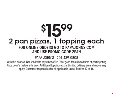 $15.99 for 2 pan pizzas, 1 topping each. FOR ONLINE ORDERS GO TO PAPAJOHNS.COM AND USE PROMO CODE 2PAN. With this coupon. Not valid with any other offer. Offer good for a limited time at participating Papa John's restaurants only. Additional toppings extra. Limited delivery area, charges may apply. Customer responsible for all applicable taxes. Expires 12-9-16.