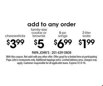 Add to any order: $1.99 for 2-liter soda OR $6.99 for 8-pc wings OR $5 family-size cookie or brownie OR $3.99 cheesesticks. With this coupon. Not valid with any other offer. Offer good for a limited time at participating Papa John's restaurants only. Additional toppings extra. Limited delivery area, charges may apply. Customer responsible for all applicable taxes. Expires 12-9-16.