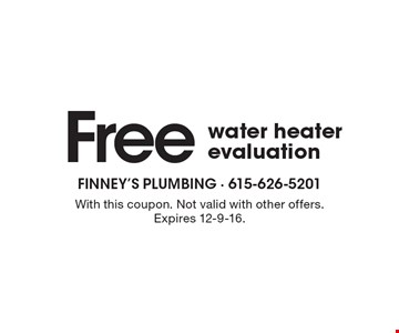 Free water heater evaluation. With this coupon. Not valid with other offers. Expires 12-9-16.