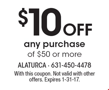$10 OFF any purchase of $50 or more. With this coupon. Not valid with other offers. Expires 1-31-17.
