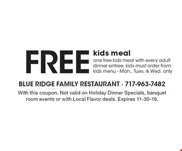 FREE kids meal, one free kids meal with every adult dinner entree, kids must order from kids menu - Mon., Tues. & Wed. only. With this coupon. Not valid on Holiday Dinner Specials, banquet room events or with Local Flavor deals. Expires 11-30-16.