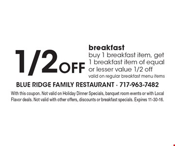 1/2 OFF breakfast, buy 1 breakfast item, get 1 breakfast item of equal or lesser value 1/2 off, valid on regular breakfast menu items. With this coupon. Not valid on Holiday Dinner Specials, banquet room events or with Local Flavor deals. Not valid with other offers, discounts or breakfast specials. Expires 11-30-16.