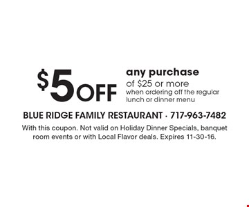 $5 OFF any purchase of $25 or more when ordering off the regular lunch or dinner menu. With this coupon. Not valid on Holiday Dinner Specials, banquet room events or with Local Flavor deals. Expires 11-30-16.