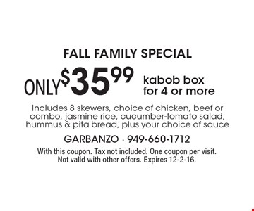 FALL FAMILY SPECIAL ONLY $35.99 kabob box for 4 or more Includes 8 skewers, choice of chicken, beef or combo, jasmine rice, cucumber-tomato salad, hummus & pita bread, plus your choice of sauce. With this coupon. Tax not included. One coupon per visit. Not valid with other offers. Expires 12-2-16.