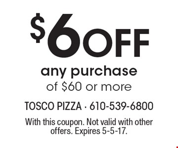 $6 Off any purchase of $60 or more. With this coupon. Not valid with other offers. Expires 5-5-17.
