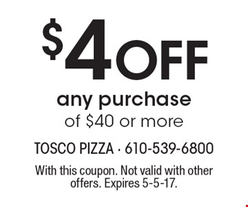 $4 Off any purchase of $40 or more. With this coupon. Not valid with other offers. Expires 5-5-17.