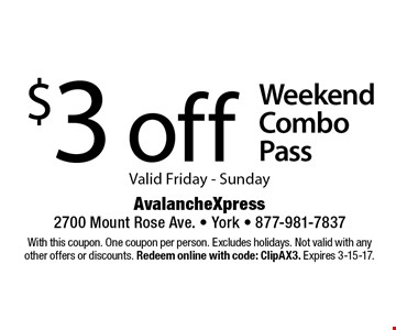 $3 off Weekend Combo Pass Valid Friday - Sunday. With this coupon. One coupon per person. Excludes holidays. Not valid with any other offers or discounts. Redeem online with code: ClipAX3. Expires 3-15-17.