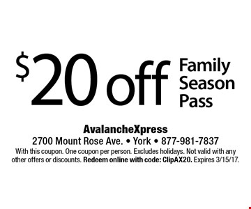 $20 off Family Season Pass. With this coupon. One coupon per person. Excludes holidays. Not valid with any other offers or discounts. Redeem online with code: ClipAX20. Expires 3/15/17.