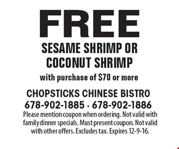 Free sesame shrimp or coconut shrimp with purchase of $70 or more. Please mention coupon when ordering. Not valid with family dinner specials. Must present coupon. Not valid with other offers. Excludes tax. Expires 12-9-16.