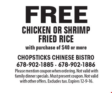 Free chicken or shrimp fried rice with purchase of $40 or more. Please mention coupon when ordering. Not valid with family dinner specials. Must present coupon. Not valid with other offers. Excludes tax. Expires 12-9-16.