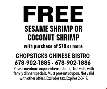 Free sesame shrimp or coconut shrimp with purchase of $70 or more. Please mention coupon when ordering. Not valid with family dinner specials. Must present coupon. Not valid with other offers. Excludes tax. Expires 2-3-17.