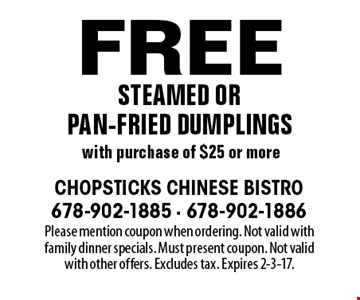Free steamed or pan-fried dumplings with purchase of $25 or more. Please mention coupon when ordering. Not valid with family dinner specials. Must present coupon. Not valid with other offers. Excludes tax. Expires 2-3-17.