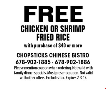 Free chicken or shrimp fried rice with purchase of $40 or more. Please mention coupon when ordering. Not valid with family dinner specials. Must present coupon. Not valid with other offers. Excludes tax. Expires 2-3-17.