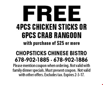 Free 4pcs chicken sticks or 6pcs crab rangoon with purchase of $25 or more. Please mention coupon when ordering. Not valid with family dinner specials. Must present coupon. Not valid with other offers. Excludes tax. Expires 2-3-17.