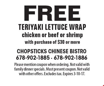 Free teriyaki lettuce wrap chicken or beef or shrimp with purchase of $30 or more. Please mention coupon when ordering. Not valid with family dinner specials. Must present coupon. Not valid with other offers. Excludes tax. Expires 3-10-17.