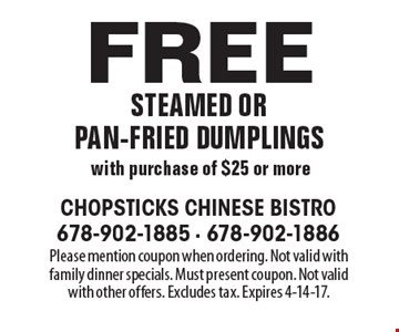 Free steamed or pan-fried dumplings with purchase of $25 or more. Please mention coupon when ordering. Not valid with family dinner specials. Must present coupon. Not valid with other offers. Excludes tax. Expires 4-14-17.