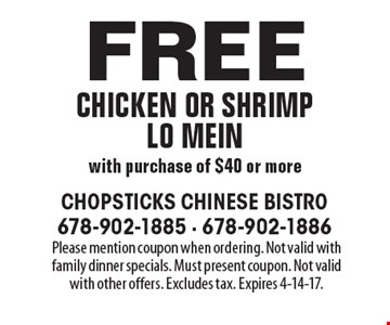 Free chicken or shrimp Lo mein with purchase of $40 or more. Please mention coupon when ordering. Not valid with family dinner specials. Must present coupon. Not valid with other offers. Excludes tax. Expires 4-14-17.