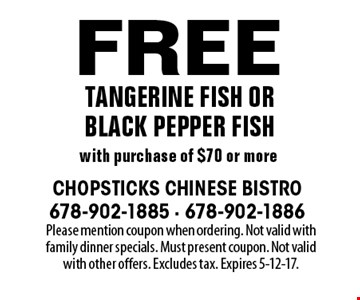 Free Tangerine Fish or Black Pepper Fish with purchase of $70 or more. Please mention coupon when ordering. Not valid with family dinner specials. Must present coupon. Not valid with other offers. Excludes tax. Expires 5-12-17.