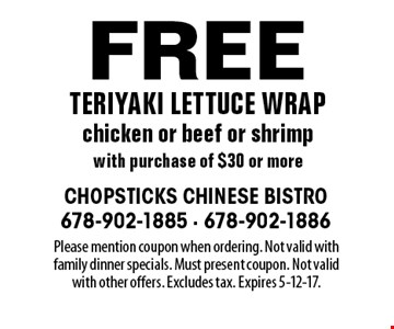 Free teriyaki lettuce wrap chicken or beef or shrimp with purchase of $30 or more. Please mention coupon when ordering. Not valid with family dinner specials. Must present coupon. Not valid with other offers. Excludes tax. Expires 5-12-17.