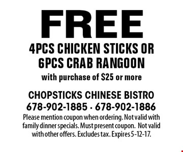 Free 4pcs chicken sticks or 6pcs crab rangoon with purchase of $25 or more. Please mention coupon when ordering. Not valid with family dinner specials. Must present coupon.Not valid with other offers. Excludes tax. Expires 5-12-17.