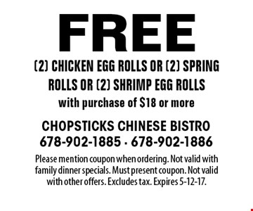 Free (2) chicken egg rolls or (2) spring rolls or (2) shrimp egg rolls with purchase of $18 or more. Please mention coupon when ordering. Not valid with family dinner specials. Must present coupon. Not valid with other offers. Excludes tax. Expires 5-12-17.