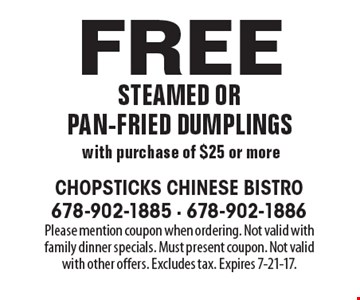 Free steamed or pan-fried dumplings with purchase of $25 or more. Please mention coupon when ordering. Not valid with family dinner specials. Must present coupon. Not valid with other offers. Excludes tax. Expires 7-21-17.
