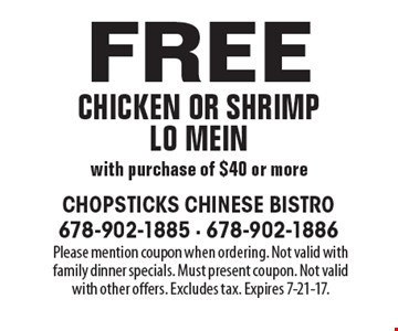Free chicken or shrimp Lo mein with purchase of $40 or more. Please mention coupon when ordering. Not valid with family dinner specials. Must present coupon. Not valid with other offers. Excludes tax. Expires 7-21-17.