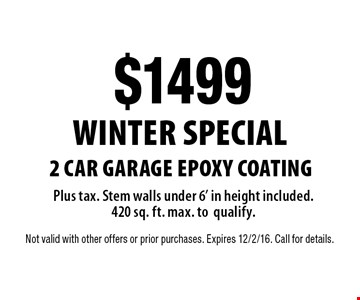 WINTER SPECIAL. $1499 2 car garage EPOXY COATING Plus tax. Stem walls under 6' in height included. 420 sq. ft. max. to qualify.. Not valid with other offers or prior purchases. Expires 12/2/16. Call for details.