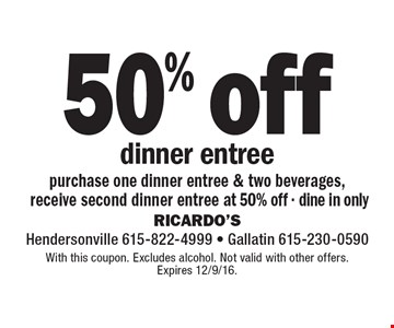 50% off dinner entree. Purchase one dinner entree & two beverages, receive second dinner entree at 50% off - dine in only. With this coupon. Excludes alcohol. Not valid with other offers. Expires 12/9/16.